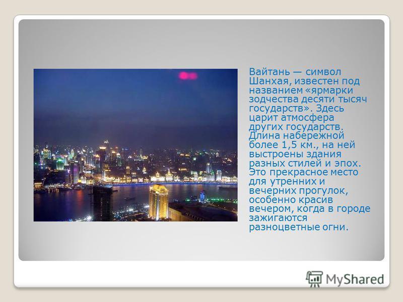 Вайтань символ Шанхая, известен под названием «ярмарки зодчества десяти тысяч государств». Здесь царит атмосфера других государств. Длина набережной более 1,5 км., на ней выстроены здания разных стилей и эпох. Это прекрасное место для утренних и вече