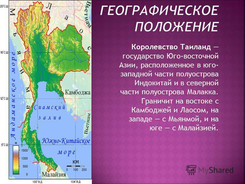 Королевство Таиланд государство Юго-восточной Азии, расположенное в юго- западной части полуострова Индокитай и в северной части полуострова Малакка. Граничит на востоке с Камбоджей и Лаосом, на западе с Мьянмой, и на юге с Малайзией.