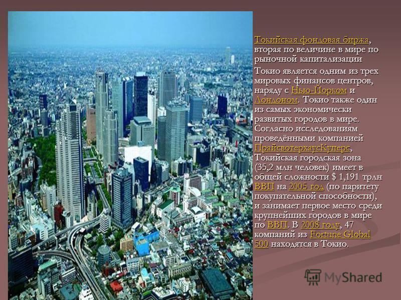 Токийская фондовая биржа, вторая по величине в мире по рыночной капитализации Токийская фондовая биржа Токио является одним из трех мировых финансов центров, наряду с Нью-Йорком и Лондоном. Токио также один из самых экономически развитых городов в ми