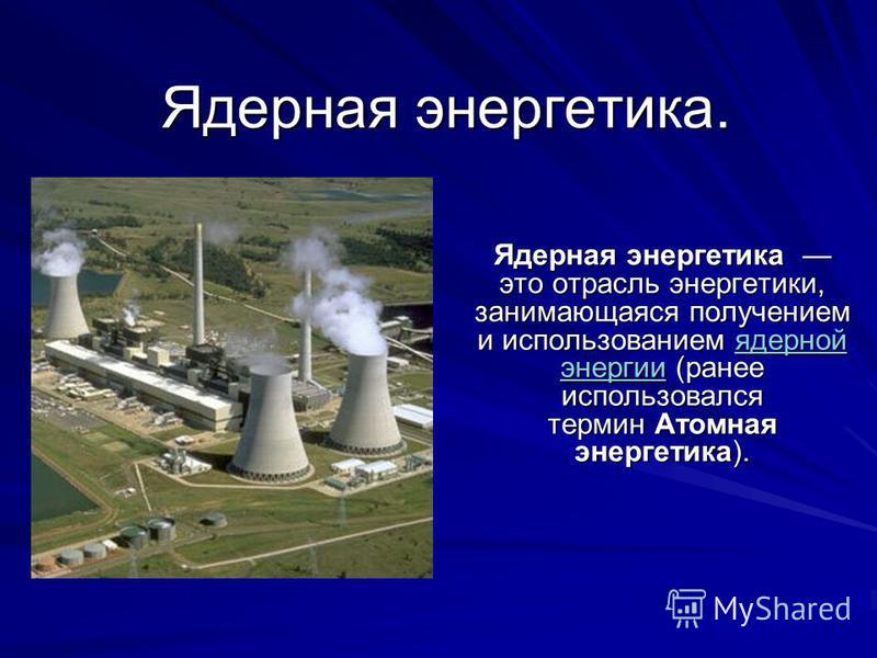 Ядерная энергетика. Ядерная энергетика это отрасль энергетики, занимающаяся получением и использованием ядерной энергии (ранее использовался термин Атомная энергетика). ядерной энергии ядерной энергии