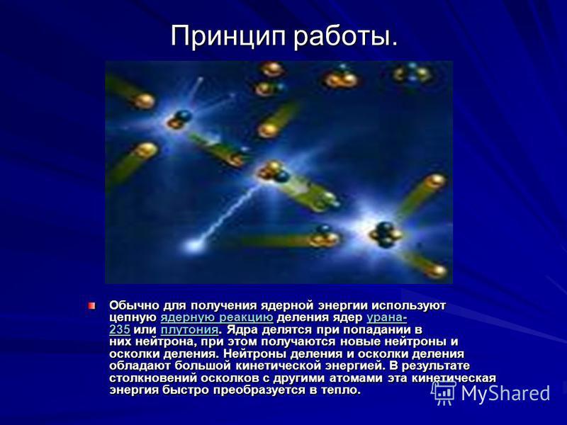 Принцип работы. Обычно для получения ядерной энергии используют цепную ядерную реакцию деления ядер урана- 235 или плутония. Ядра делятся при попадании в них нейтрона, при этом получаются новые нейтроны и осколки деления. Нейтроны деления и осколки д
