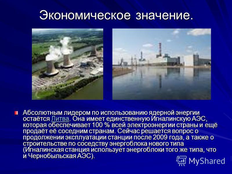 Экономическое значение. Абсолютным лидером по использованию ядерной энергии остаётся Литва. Она имеет единственную Игналинскую АЭС, которая обеспечивает 100 % всей электроэнергии страны и ещё продаёт её соседним странам. Сейчас решается вопрос о прод