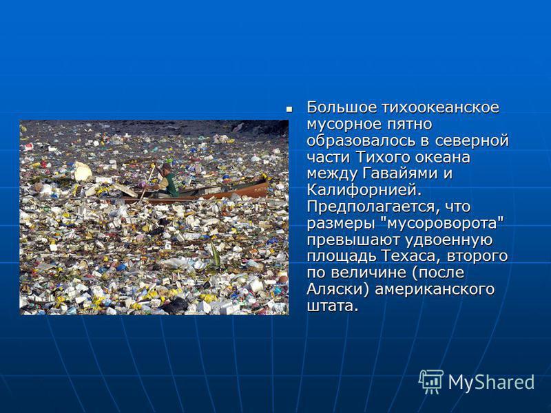 Большое тихоокеанское мусорное пятно образовалось в северной части Тихого океана между Гавайями и Калифорнией. Предполагается, что размеры