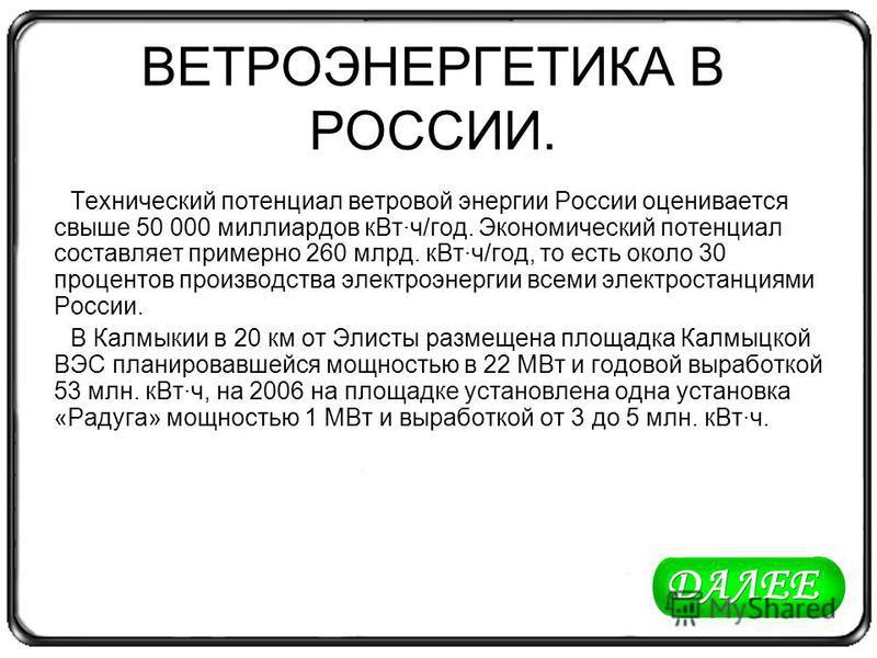 ВЕТРОЭНЕРГЕТИКА В РОССИИ. Технический потенциал ветровой энергии России оценивается свыше 50 000 миллиардов к Вт·ч/год. Экономический потенциал составляет примерно 260 млрд. к Вт·ч/год, то есть около 30 процентов производства электроэнергии всеми эле