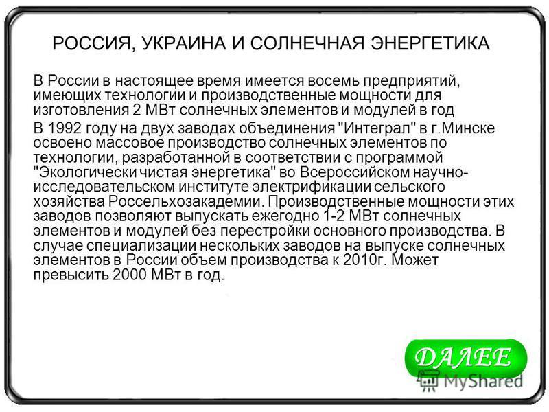 РОССИЯ, УКРАИНА И СОЛНЕЧНАЯ ЭНЕРГЕТИКА В России в настоящее время имеется восемь предприятий, имеющих технологии и производственные мощности для изготовления 2 МВт солнечных элементов и модулей в год В 1992 году на двух заводах объединения