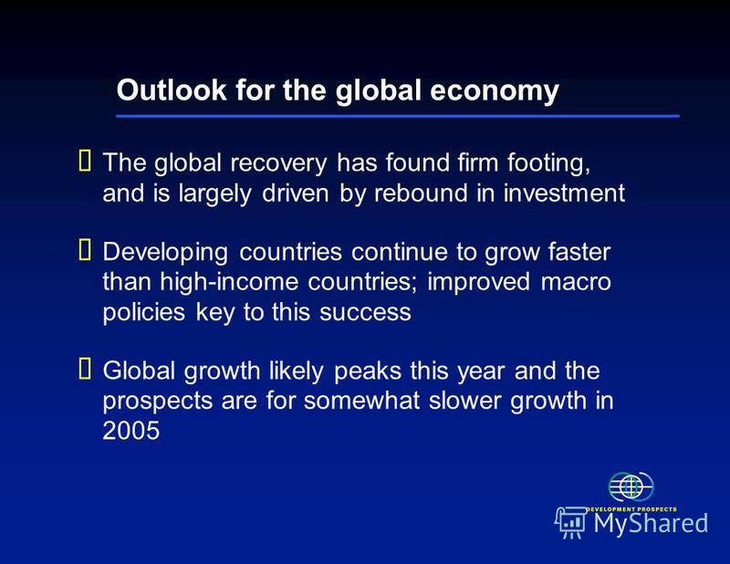 Outlook for the global economy The global recovery has found firm footing, and is largely driven by rebound in investment Developing countries continue to grow faster than high-income countries; improved macro policies key to this success Global grow