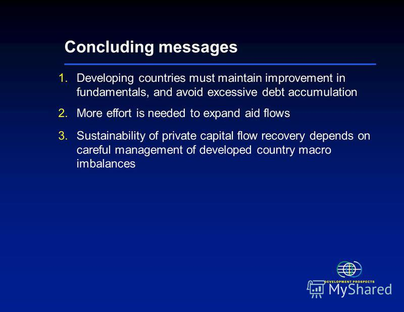 Concluding messages 1.Developing countries must maintain improvement in fundamentals, and avoid excessive debt accumulation 2.More effort is needed to expand aid flows 3.Sustainability of private capital flow recovery depends on careful management of
