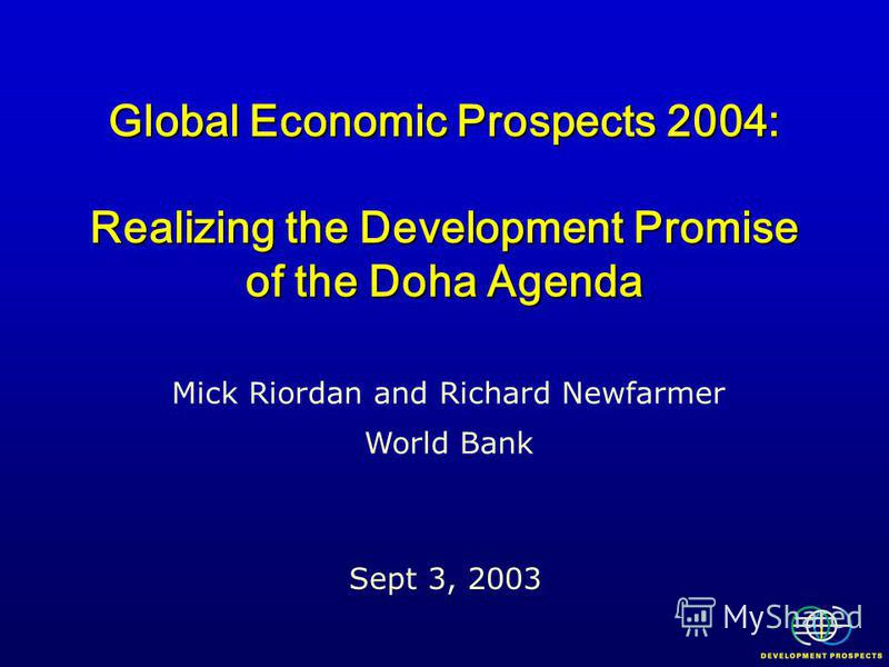 Global Economic Prospects 2004: Realizing the Development Promise of the Doha Agenda Sept 3, 2003 Mick Riordan and Richard Newfarmer World Bank
