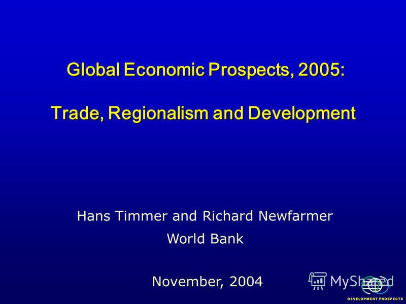 Global Economic Prospects, 2005: Trade, Regionalism and Development Global Economic Prospects, 2005: Trade, Regionalism and Development November, 2004 Hans Timmer and Richard Newfarmer World Bank