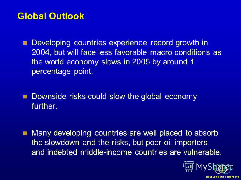 Developing countries experience record growth in 2004, but will face less favorable macro conditions as the world economy slows in 2005 by around 1 percentage point. Downside risks could slow the global economy further. Many developing countries are