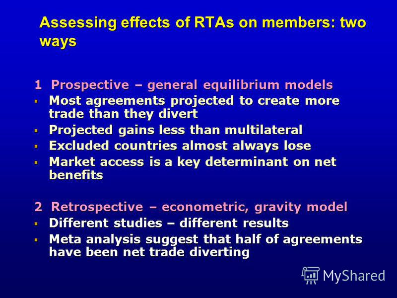 Assessing effects of RTAs on members: two ways 1 Prospective – general equilibrium models Most agreements projected to create more trade than they divert Most agreements projected to create more trade than they divert Projected gains less than multil