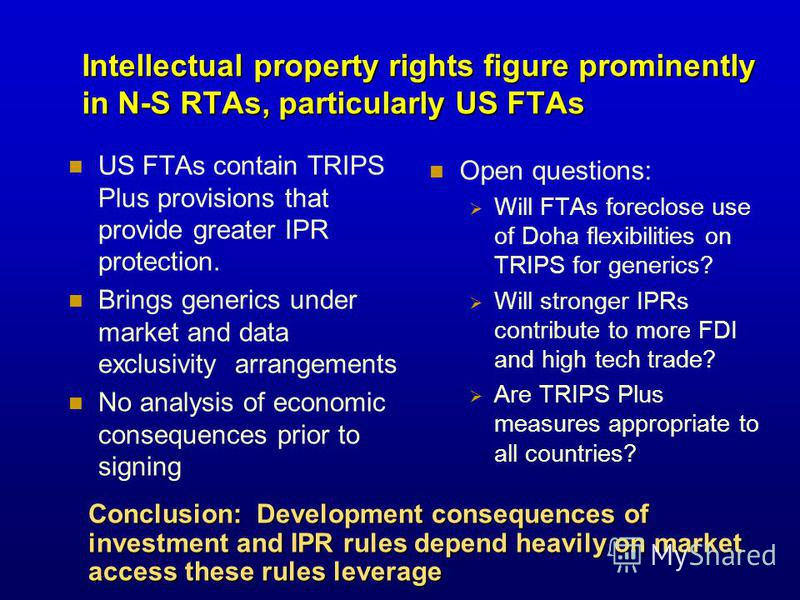 Intellectual property rights figure prominently in N-S RTAs, particularly US FTAs US FTAs contain TRIPS Plus provisions that provide greater IPR protection. Brings generics under market and data exclusivity arrangements No analysis of economic conseq