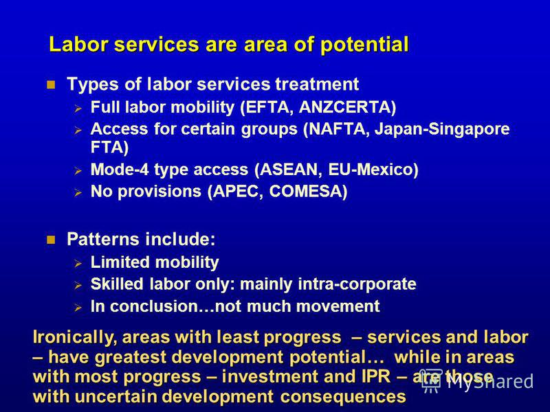Labor services are area of potential Types of labor services treatment Full labor mobility (EFTA, ANZCERTA) Access for certain groups (NAFTA, Japan-Singapore FTA) Mode-4 type access (ASEAN, EU-Mexico) No provisions (APEC, COMESA) Patterns include: Li