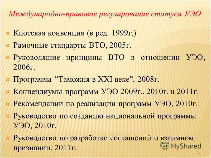 Международно-правовое регулирование статуса УЭО Киотская конвенция (в ред. 1999 г.) Рамочные стандарты ВТО, 2005 г. Руководящие принципы ВТО в отношении УЭО, 2006 г. Программа Таможня в XXI веке, 2008 г. Конпендиумы программ УЭО 2009 г., 2010 г. и 20