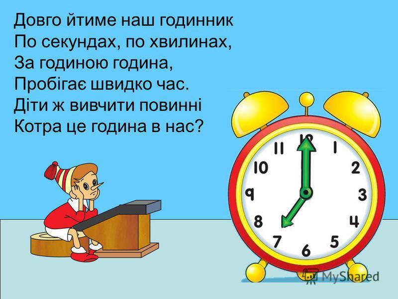 Довго йтиме наш годинник По секундах, по хвилинах, За годиною година, Пробігає швидко час. Діти ж вивчити повинні Котра це година в нас?