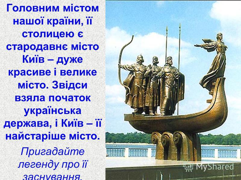 Головним містом нашої країни, її столицею є стародавнє місто Київ – дуже красиве і велике місто. Звідси взяла початок українська держава, і Київ – її найстаріше місто. Пригадайте легенду про її заснування.