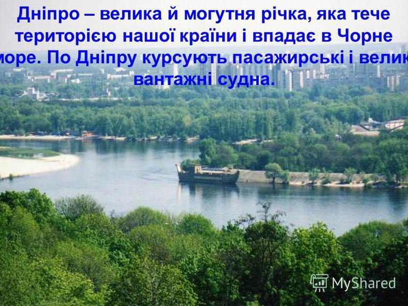 Дніпро – велика й могутня річка, яка тече територією нашої країни і впадає в Чорне море. По Дніпру курсують пасажирські і великі вантажні судна.