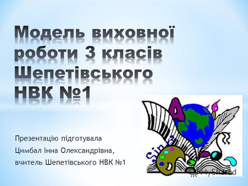 Презентацію підготувала Цимбал Інна Олександрівна, вчитель Шепетівського НВК 1