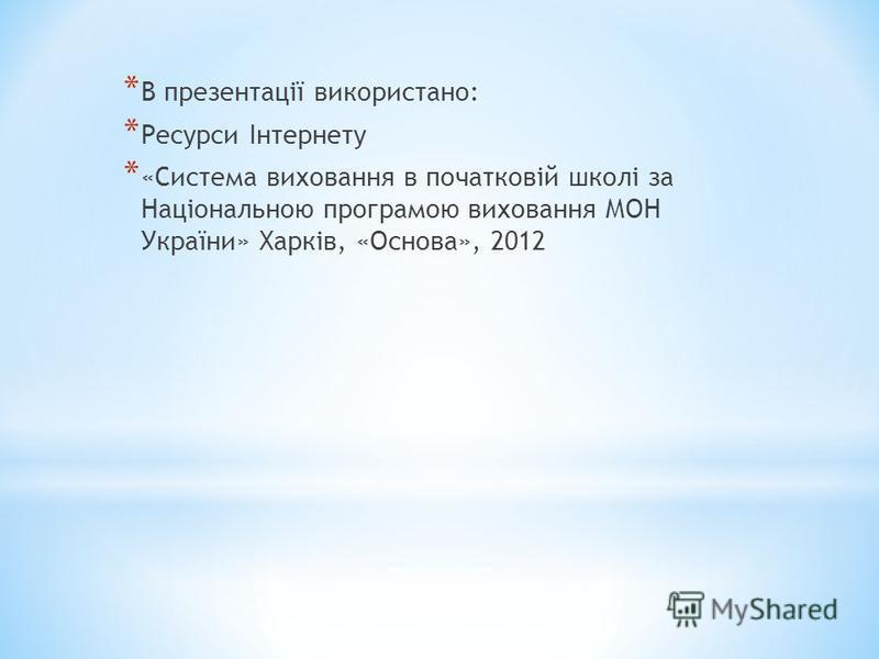* В презентації використано: * Ресурси Інтернету * «Система виховання в початковій школі за Національною програмою виховання МОН України» Харків, «Основа», 2012