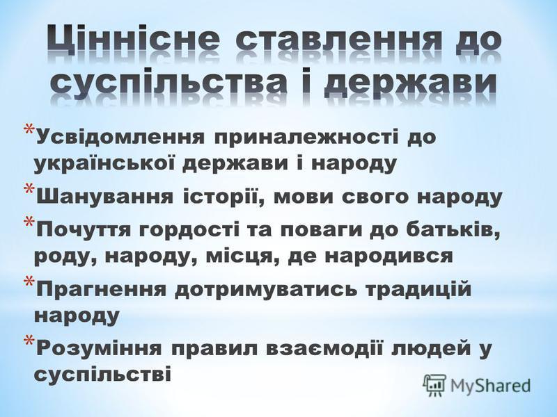 * Усвідомлення приналежності до української держави і народу * Шанування історії, мови свого народу * Почуття гордості та поваги до батьків, роду, народу, місця, де народився * Прагнення дотримуватись традицій народу * Розуміння правил взаємодії люде