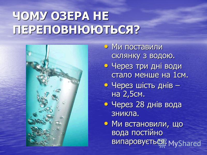 ЧОМУ ОЗЕРА НЕ ПЕРЕПОВНЮЮТЬСЯ? Ми поставили склянку з водою. Ми поставили склянку з водою. Через три дні води стало менше на 1см. Через три дні води стало менше на 1см. Через шість днів – на 2,5см. Через шість днів – на 2,5см. Через 28 днів вода зникл