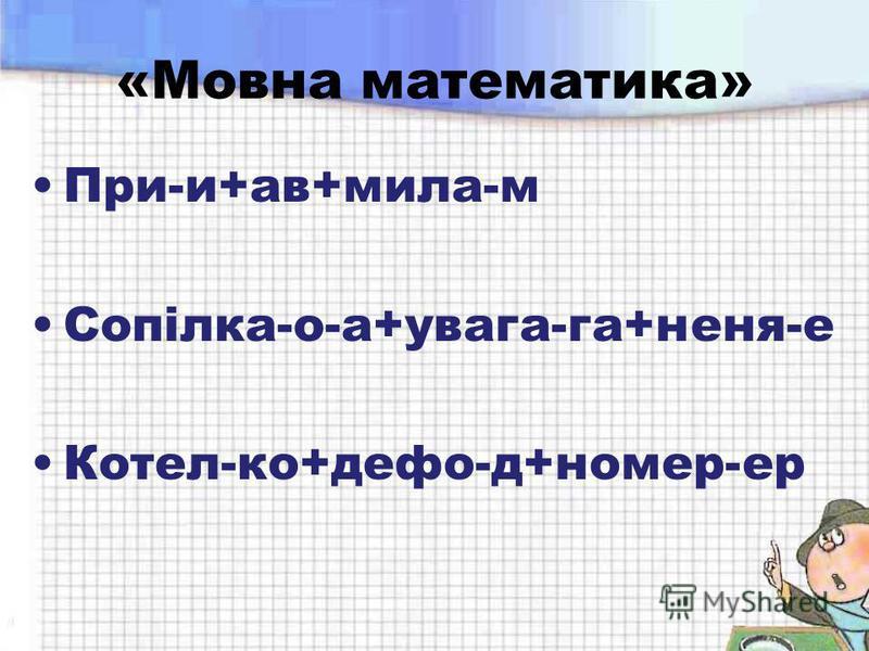 «Мовна математика» При-и+ав+мила-м Сопілка-о-а+увага-га+неня-е Котел-ко+дефо-д+номер-ер