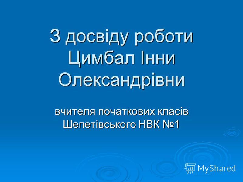 З досвіду роботи Цимбал Інни Олександрівни вчителя початкових класів Шепетівського НВК 1