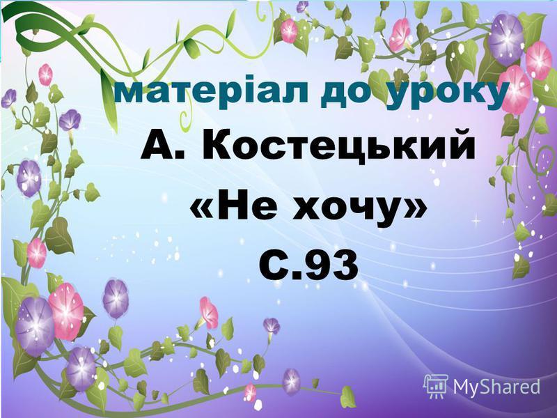 матеріал до уроку А. Костецький «Не хочу» С.93