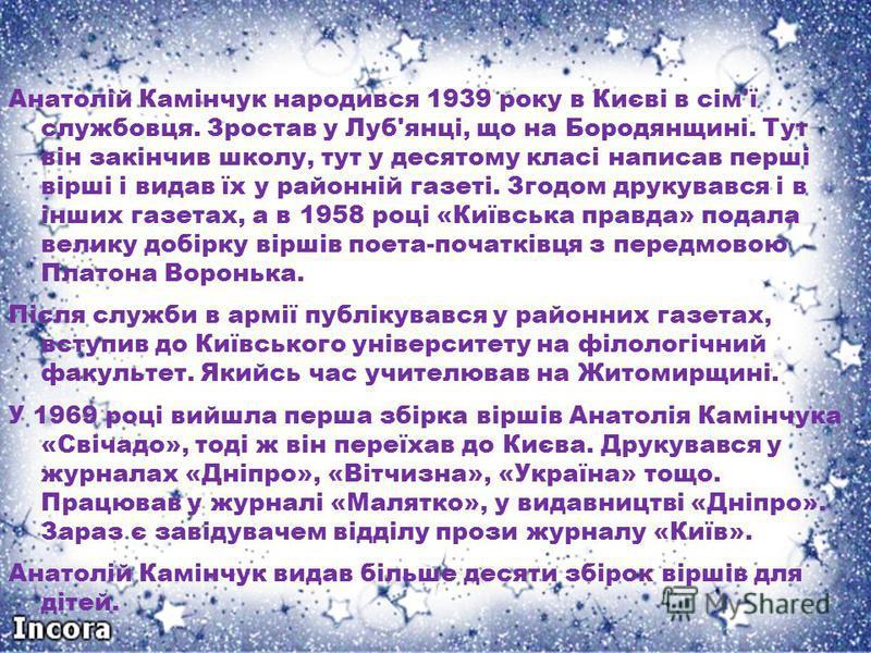 Анатолій Камінчук народився 1939 року в Києві в сім'ї службовця. Зростав у Луб'янці, що на Бородянщині. Тут він закінчив школу, тут у десятому класі написав перші вірші і видав їх у районній газеті. Згодом друкувався і в інших газетах, а в 1958 році