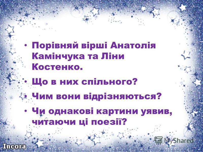 Порівняй вірші Анатолія Камінчука та Ліни Костенко. Що в них спільного? Чим вони відрізняються? Чи однакові картини уявив, читаючи ці поезії?