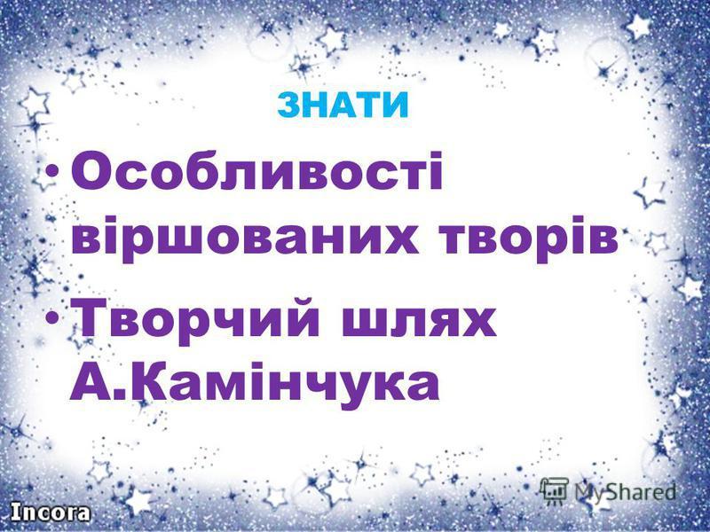 ЗНАТИ Особливості віршованих творів Творчий шлях А.Камінчука