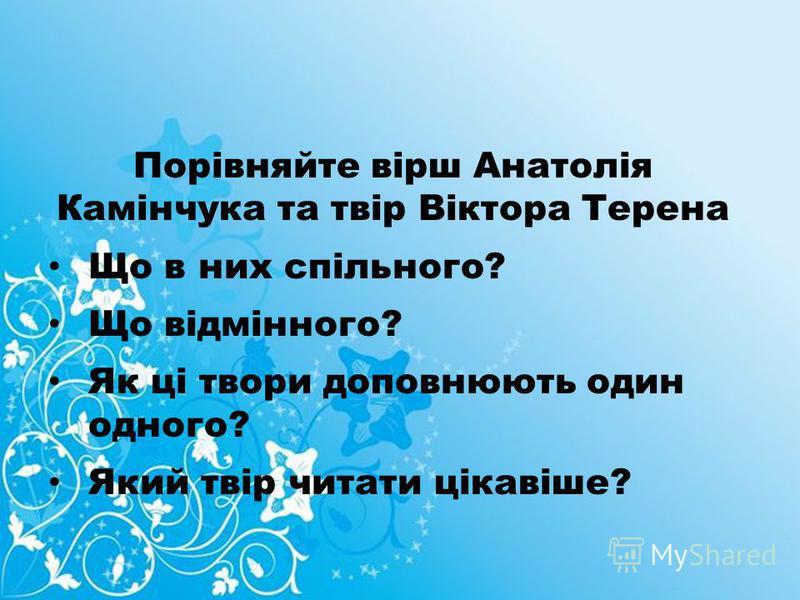 Порівняйте вірш Анатолія Камінчука та твір Віктора Терена Що в них спільного? Що відмінного? Як ці твори доповнюють один одного? Який твір читати цікавіше?
