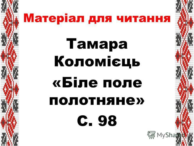Матеріал для читання Тамара Коломієць «Біле поле полотняне» С. 98