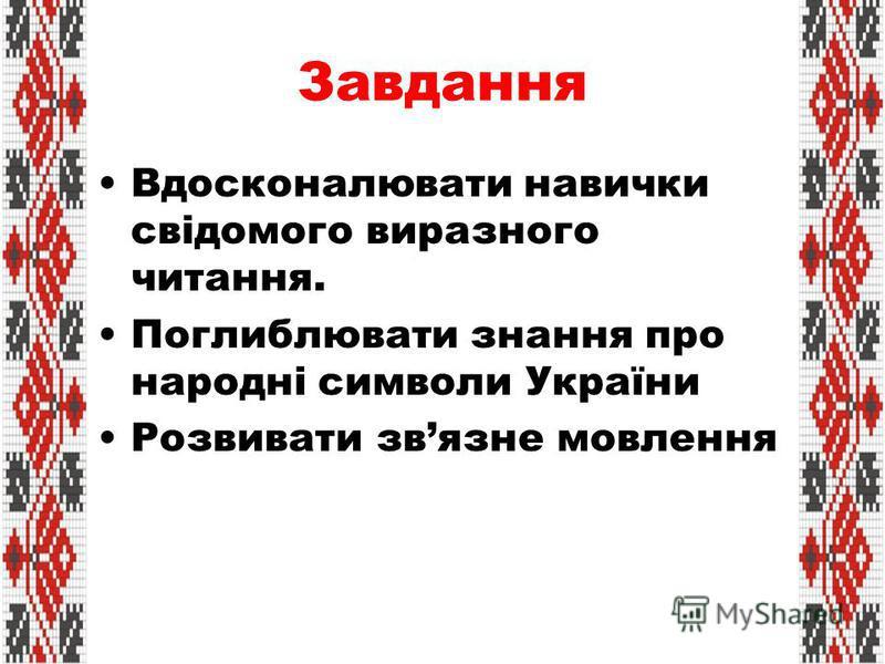 Завдання Вдосконалювати навички свідомого виразного читання. Поглиблювати знання про народні символи України Розвивати звязне мовлення