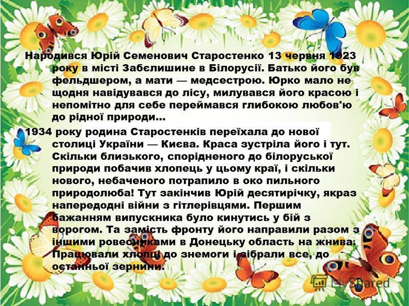 Народився Юрій Семенович Старостенко 13 червня 1923 року в місті Забєлишине в Білорусії. Батько його був фельдшером, а мати медсестрою. Юрко мало не щодня навідувався до лісу, милувався його красою і непомітно для себе переймався глибокою любов'ю до