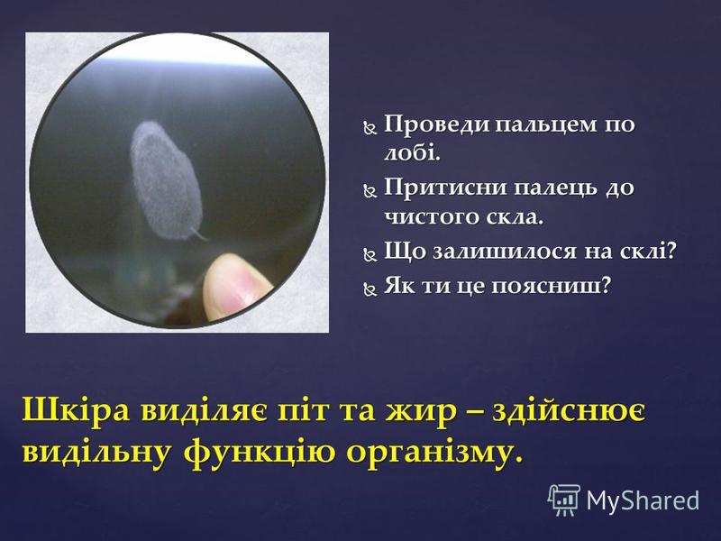 Шкіра виділяє піт та жир – здійснює видільну функцію організму. Проведи пальцем по лобі. Проведи пальцем по лобі. Притисни палець до чистого скла. Притисни палець до чистого скла. Що залишилося на склі? Що залишилося на склі? Як ти це поясниш? Як ти