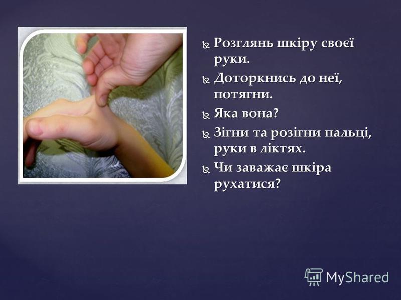 Розглянь шкіру своєї руки. Розглянь шкіру своєї руки. Доторкнись до неї, потягни. Доторкнись до неї, потягни. Яка вона? Яка вона? Зігни та розігни пальці, руки в ліктях. Зігни та розігни пальці, руки в ліктях. Чи заважає шкіра рухатися? Чи заважає шк