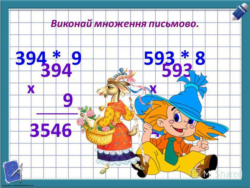 Виконай множення письмово. 394 * 9 593 * 8 394 9 3546 х 593 8 4744 х