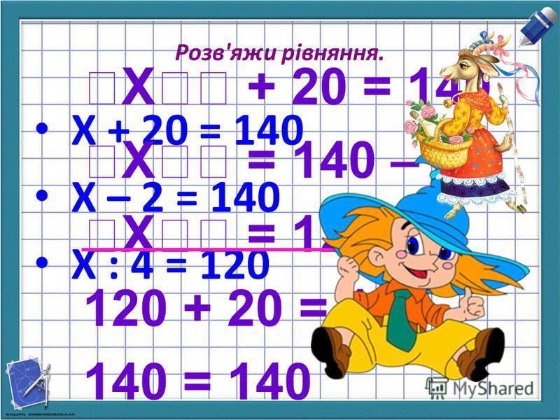 Розв'яжи рівняння. Х + 20 = 140 X – 2 = 140 Х : 4 = 120 Х + 20 = 140 Х = 140 – 20 Х = 120 120 + 20 = 140 140 = 140