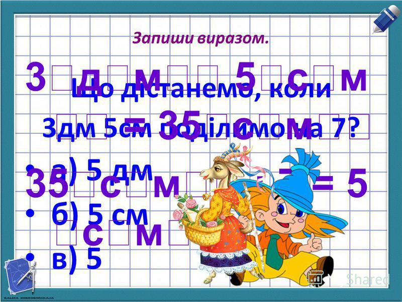 Запиши виразом. Що дістанемо, коли 3дм 5см поділимо на 7? а) 5 дм б) 5 см в) 5 3дм 5см = 35см 35см : 7 = 5 см