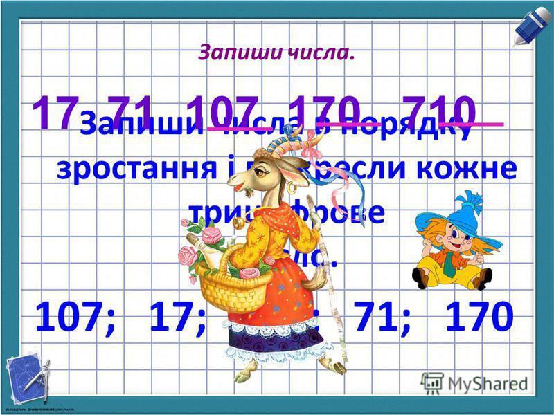 Запиши числа. Запиши числа в порядку зростання і підкресли кожне трицифрове число. 107; 17; 710; 71; 170 17 71 107 170 710