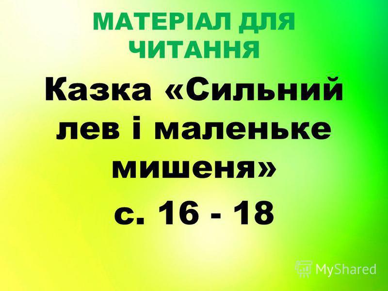 МАТЕРІАЛ ДЛЯ ЧИТАННЯ Казка «Сильний лев і маленьке мишеня» с. 16 - 18