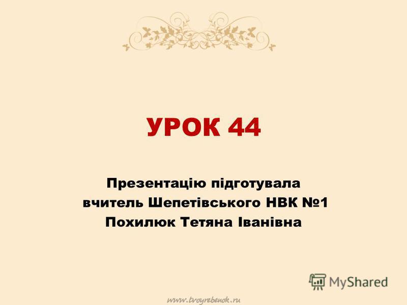 УРОК 44 Презентацію підготувала вчитель Шепетівського НВК 1 Похилюк Тетяна Іванівна