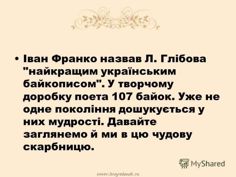 Іван Франко назвав Л. Глібова найкращим українським байкописом. У творчому доробку поета 107 байок. Уже не одне покоління дошукується у них мудрості. Давайте заглянемо й ми в цю чудову скарбницю.
