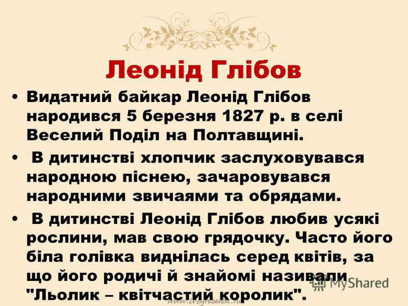 Леонід Глібов Видатний байкар Леонід Глібов народився 5 березня 1827 р. в селі Веселий Поділ на Полтавщині. В дитинстві хлопчик заслуховувався народною піснею, зачаровувався народними звичаями та обрядами. В дитинстві Леонід Глібов любив усякі рослин