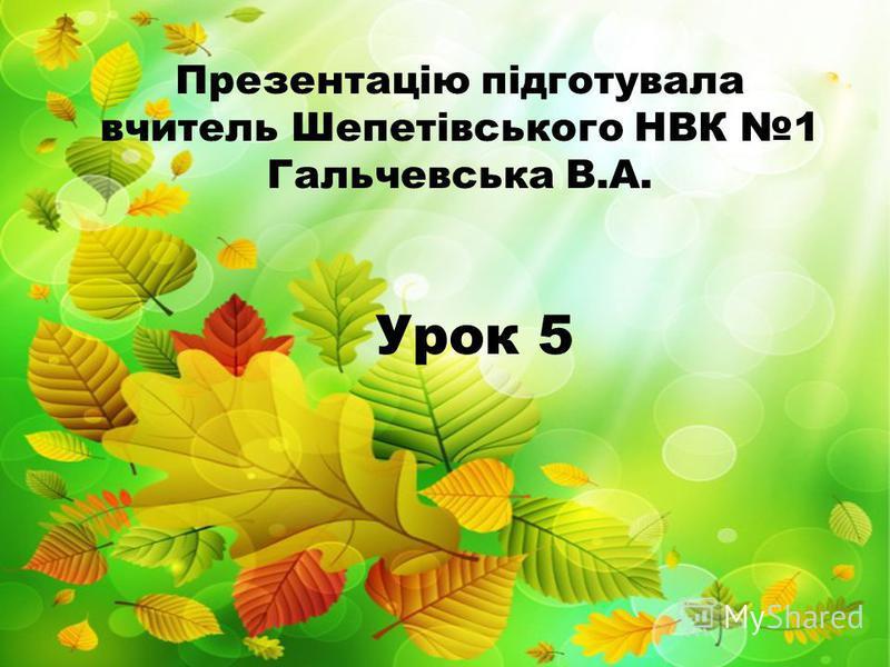 Урок 5 Презентацію підготувала вчитель Шепетівського НВК 1 Гальчевська В.А.