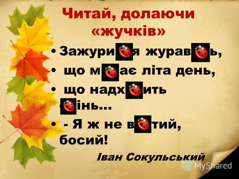 Читай, долаючи «жучків» Зажурився журавель, що минає літа день, що надходить осінь... - Я ж не взутий, босий! Іван Сокульський