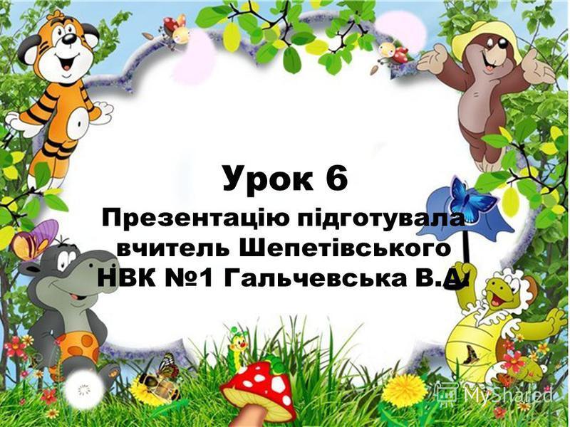 Урок 6 Презентацію підготувала вчитель Шепетівського НВК 1 Гальчевська В.А.