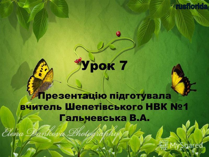 Урок 7 Презентацію підготувала вчитель Шепетівського НВК 1 Гальчевська В.А.