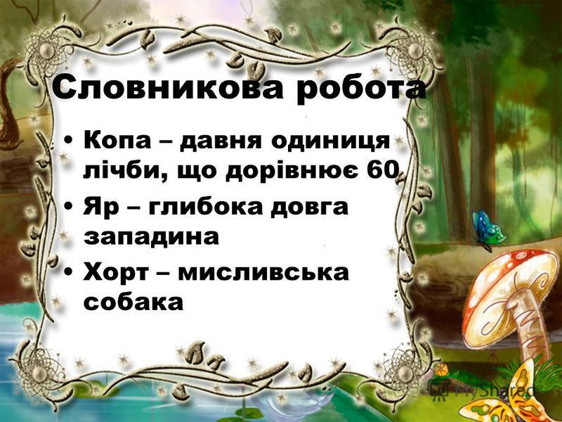 Словникова робота Копа – давня одиниця лічби, що дорівнює 60 Яр – глибока довга западина Хорт – мисливська собака